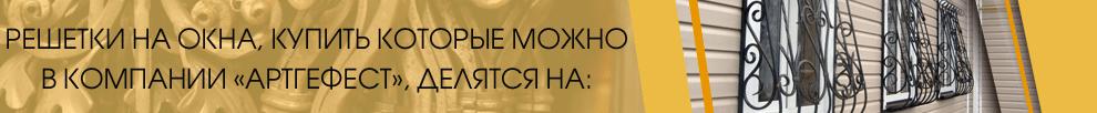 Решетки на окна, купить которые можно в компании «АртГефест», делятся на: